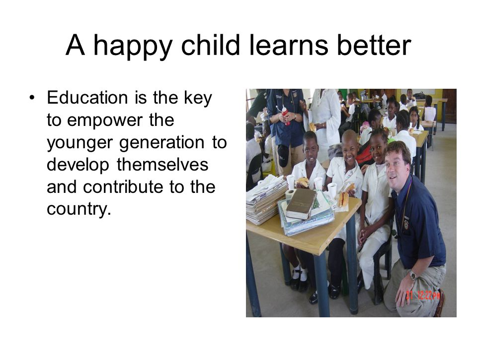 A happy child learns better Education is the key to empower the younger generation to develop themselves and contribute to the country.