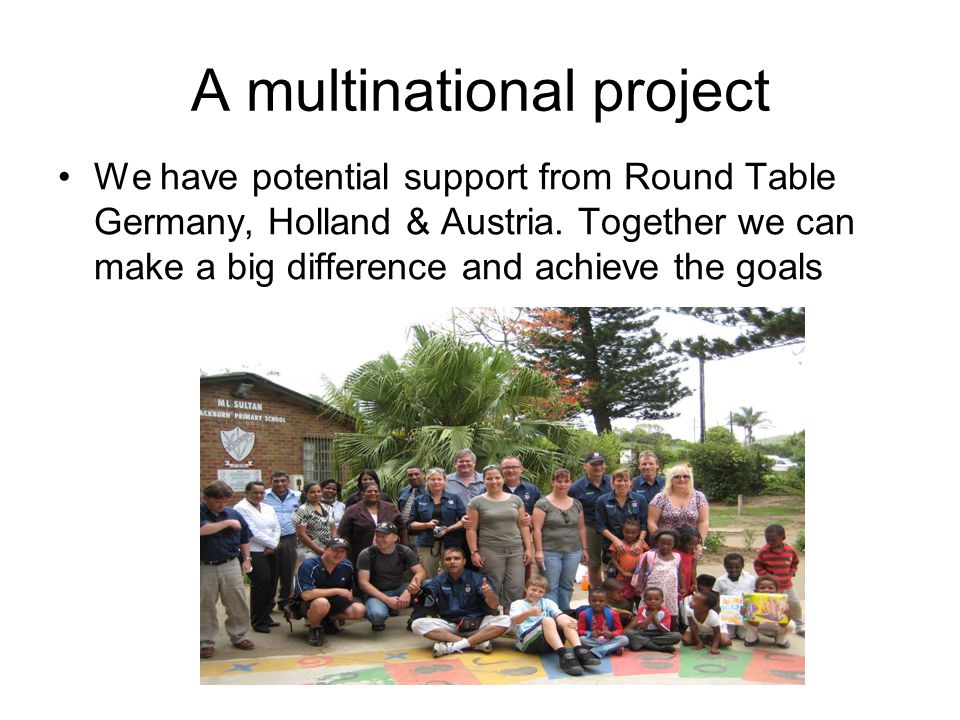 A multinational project We have potential support from Round Table Germany, Holland & Austria. Together we can make a big difference and achieve the g