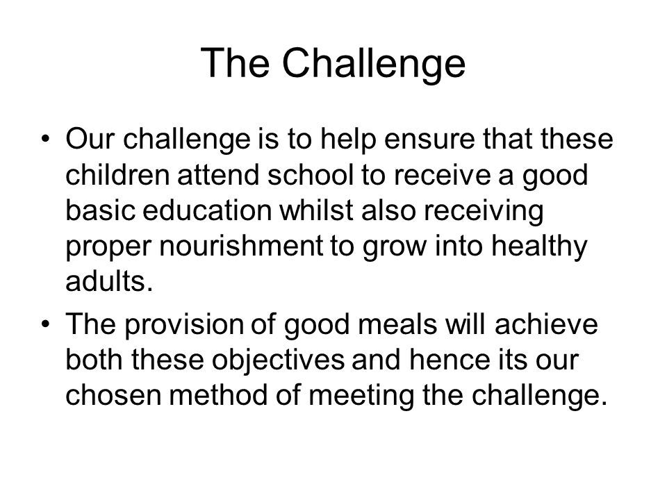 The Challenge Our challenge is to help ensure that these children attend school to receive a good basic education whilst also receiving proper nourishment to grow into healthy adults.