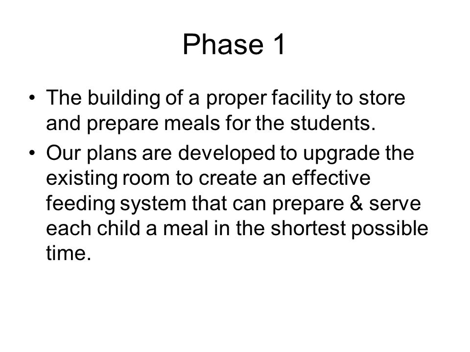 Phase 1 The building of a proper facility to store and prepare meals for the students. Our plans are developed to upgrade the existing room to create