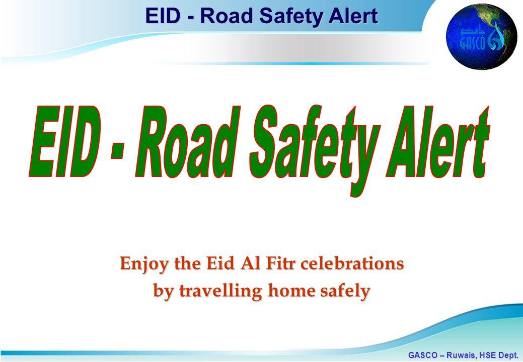 1 GASCO – Ruwais, HSE Dept. EID - Road Safety Alert Enjoy the Eid Al Fitr celebrations by travelling home safely