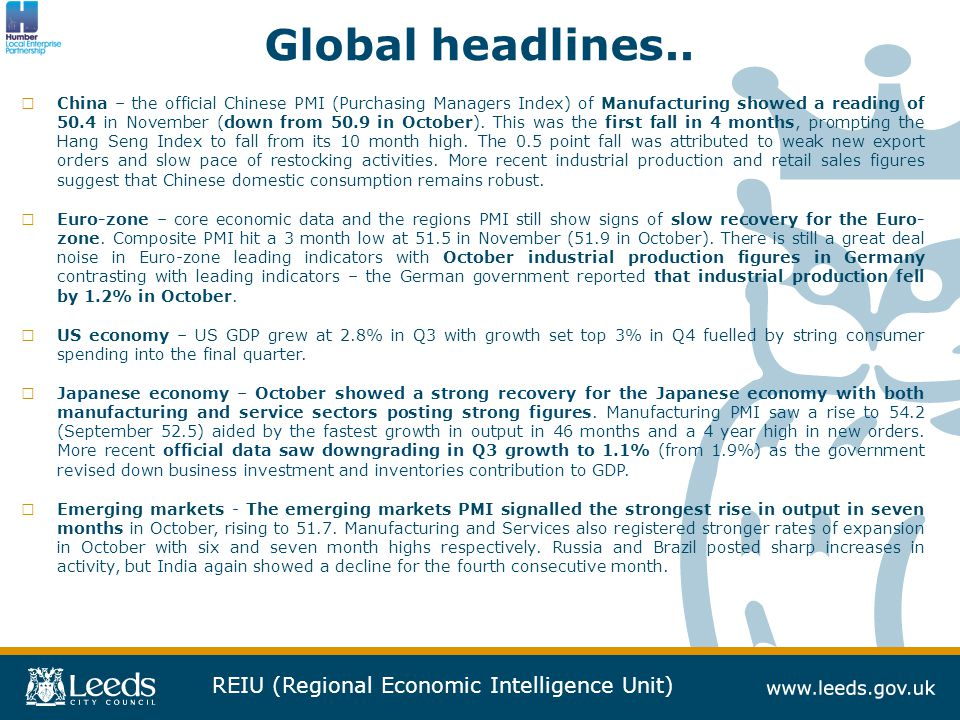 REIU (Regional Economic Intelligence Unit) Key global markets growth forecasts… Source: OECD WEO, November 2013 BES in US confirmed that US economy grew at 2.8% in Q3 2014 – OECD estimate is very accurate Reflection of US growth, the view going forward is that US growth will top 3% in Q4 2014 softening Into 2014 (as US consumer so pending slows).