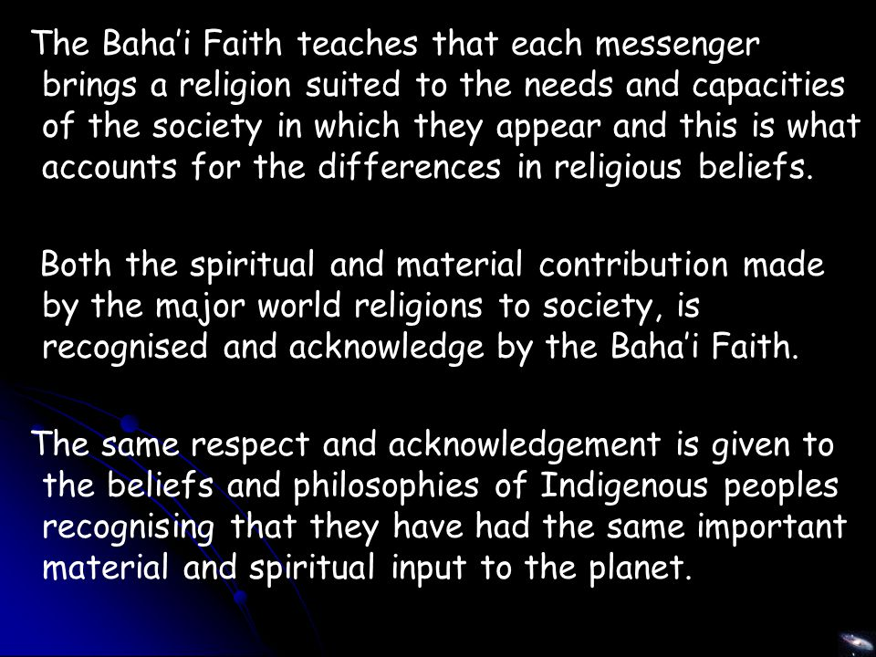 The Baha'i Faith teaches that each messenger brings a religion suited to the needs and capacities of the society in which they appear and this is what accounts for the differences in religious beliefs.