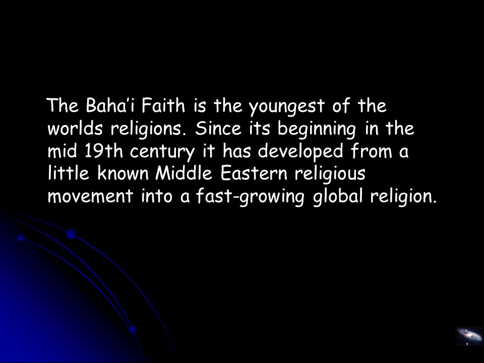 The Baha'i Faith is the youngest of the worlds religions.