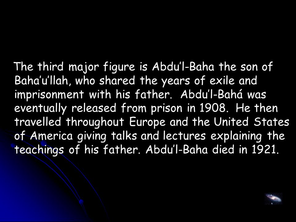 The third major figure is Abdu'l-Baha the son of Baha'u'llah, who shared the years of exile and imprisonment with his father.