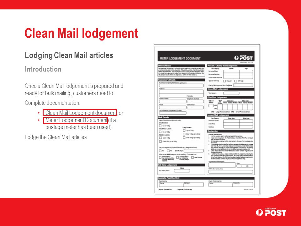 Clean Mail lodgement Lodging Clean Mail articles Introduction Once a Clean Mail lodgement is prepared and ready for bulk mailing, customers need to: Complete documentation: Clean Mail Lodgement document, or Meter Lodgement Document (if a postage meter has been used) Lodge the Clean Mail articles