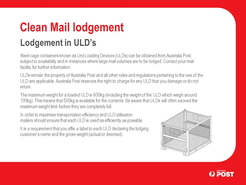 Clean Mail lodgement Lodgement in ULD's Steel cage containers known as Unit Loading Devices (ULDs) can be obtained from Australia Post, subject to availability and in instances where large mail volumes are to be lodged.