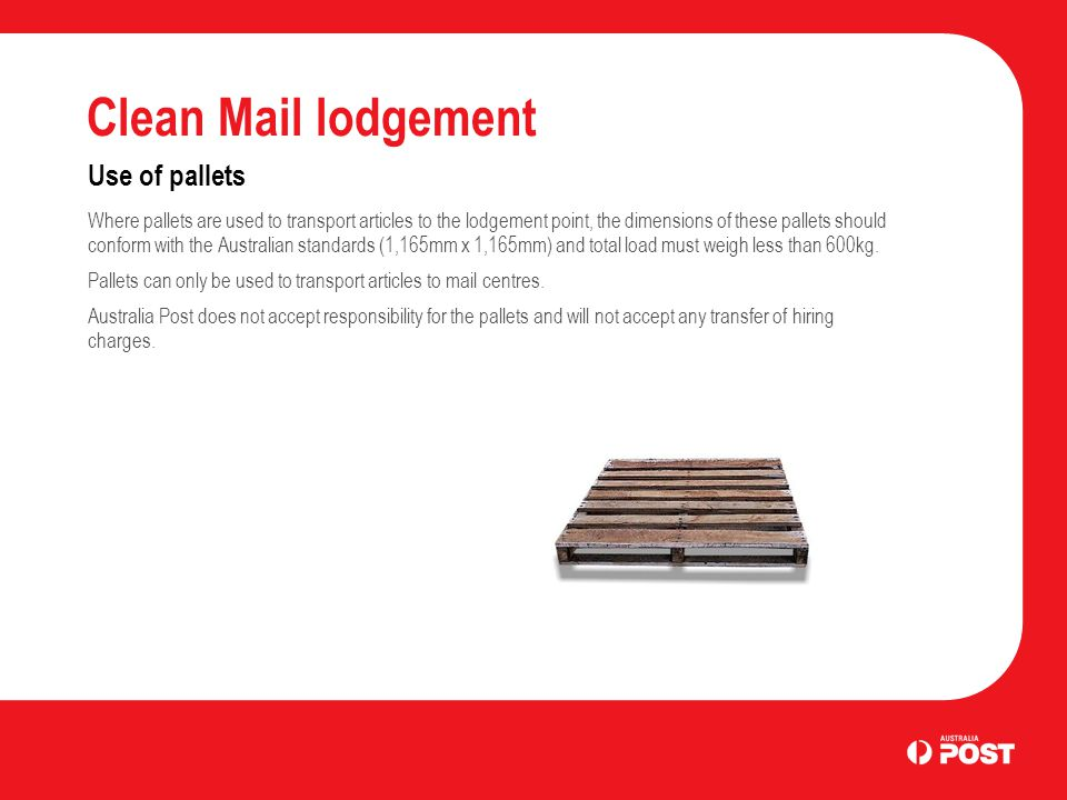 Clean Mail lodgement Use of pallets Where pallets are used to transport articles to the lodgement point, the dimensions of these pallets should conform with the Australian standards (1,165mm x 1,165mm) and total load must weigh less than 600kg.