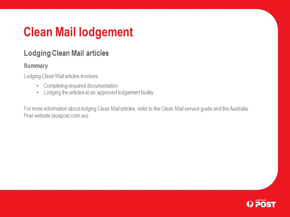 Clean Mail lodgement Lodging Clean Mail articles Summary Lodging Clean Mail articles involves: Completing required documentation Lodging the articles at an approved lodgement facility For more information about lodging Clean Mail articles, refer to the Clean Mail service guide and the Australia Post website (auspost.com.au).