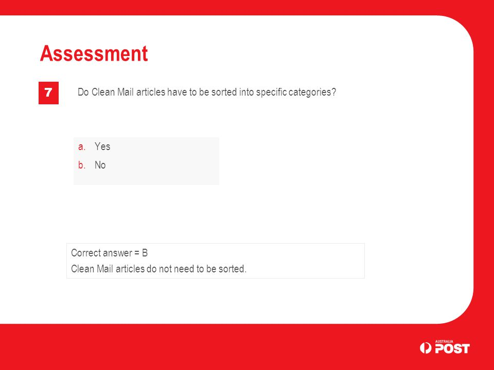 a.Yes b.No Assessment 7 Correct answer = B Clean Mail articles do not need to be sorted.