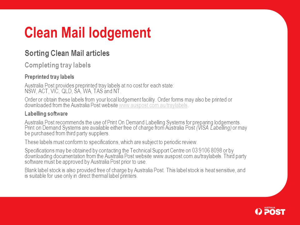Clean Mail lodgement Sorting Clean Mail articles Completing tray labels Preprinted tray labels Australia Post provides preprinted tray labels at no cost for each state: NSW, ACT, VIC, QLD, SA, WA, TAS and NT.