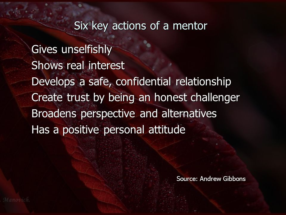 Six key actions of a mentor Gives unselfishly Shows real interest Develops a safe, confidential relationship Create trust by being an honest challenger Broadens perspective and alternatives Has a positive personal attitude Source: Andrew Gibbons Source: Andrew Gibbons
