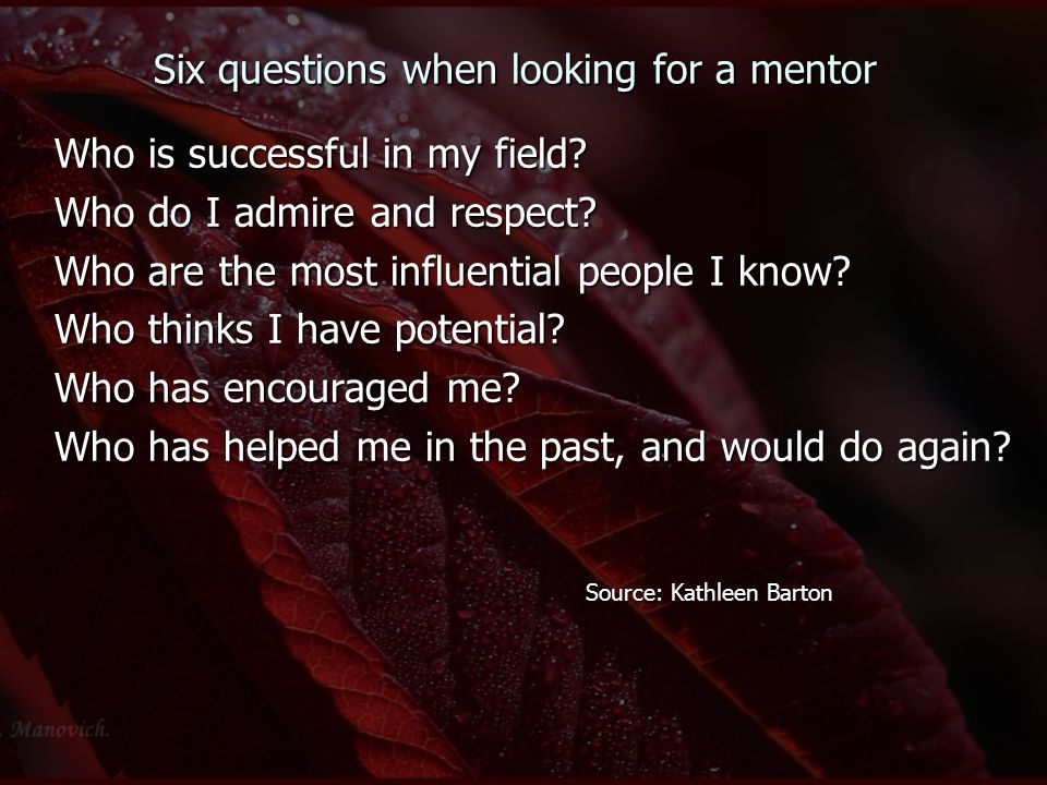 Six questions when looking for a mentor Who is successful in my field? Who do I admire and respect? Who are the most influential people I know? Who th