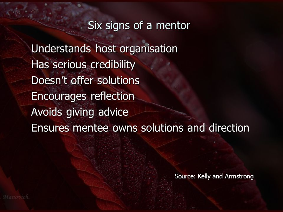 Six signs of a mentor Understands host organisation Has serious credibility Doesn't offer solutions Encourages reflection Avoids giving advice Ensures mentee owns solutions and direction Source: Kelly and Armstrong Source: Kelly and Armstrong