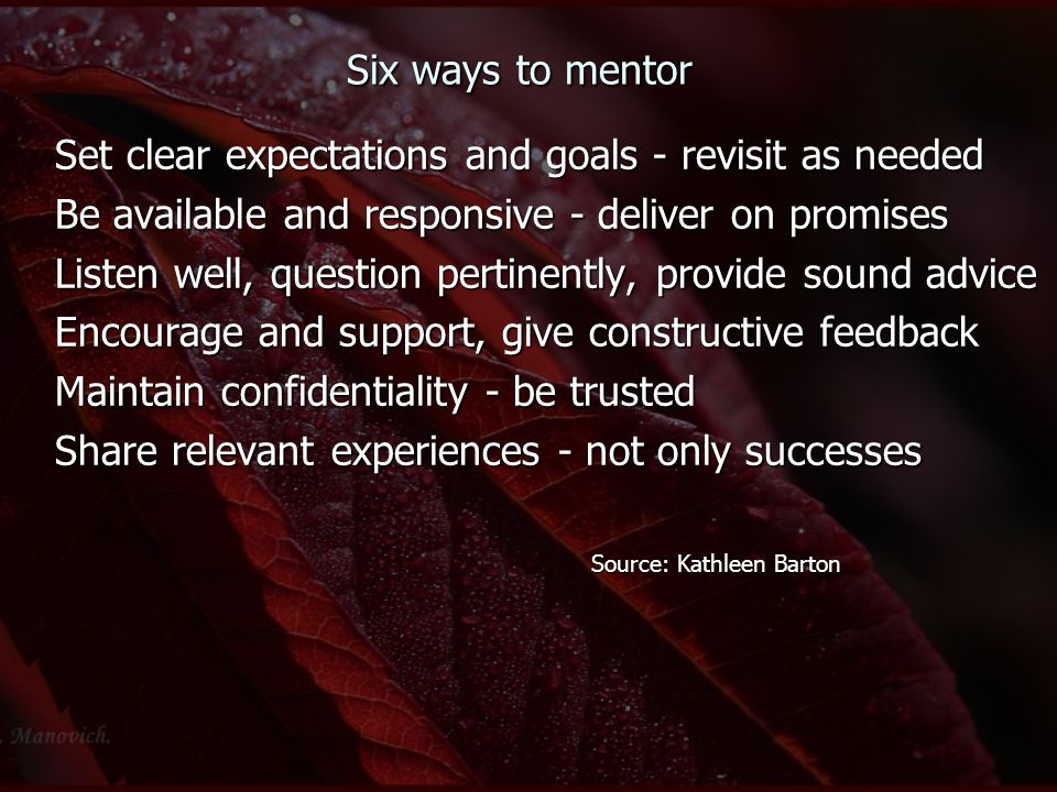 Six ways to mentor Set clear expectations and goals - revisit as needed Be available and responsive - deliver on promises Listen well, question pertin