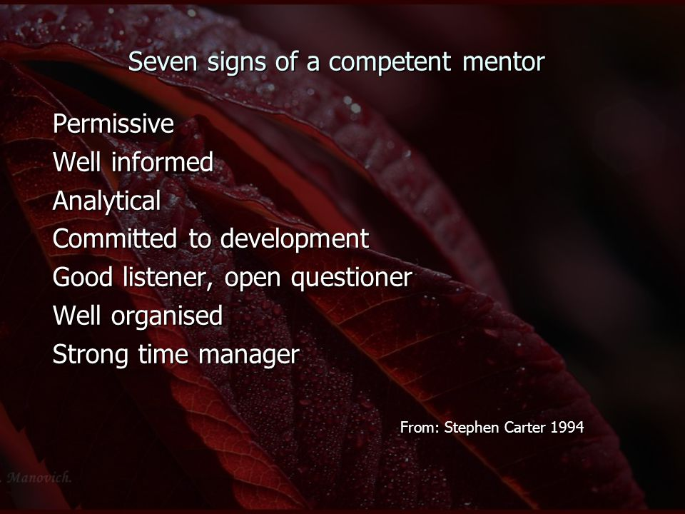Seven signs of a competent mentor Permissive Well informed Analytical Committed to development Good listener, open questioner Well organised Strong ti