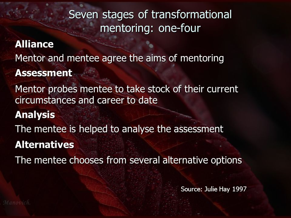 Seven stages of transformational mentoring: one-four Alliance Mentor and mentee agree the aims of mentoring Assessment Mentor probes mentee to take st