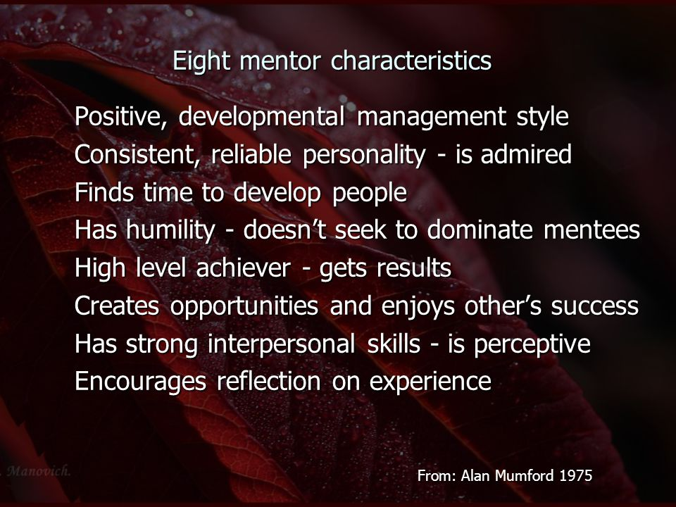 Eight mentor characteristics Positive, developmental management style Consistent, reliable personality - is admired Finds time to develop people Has h
