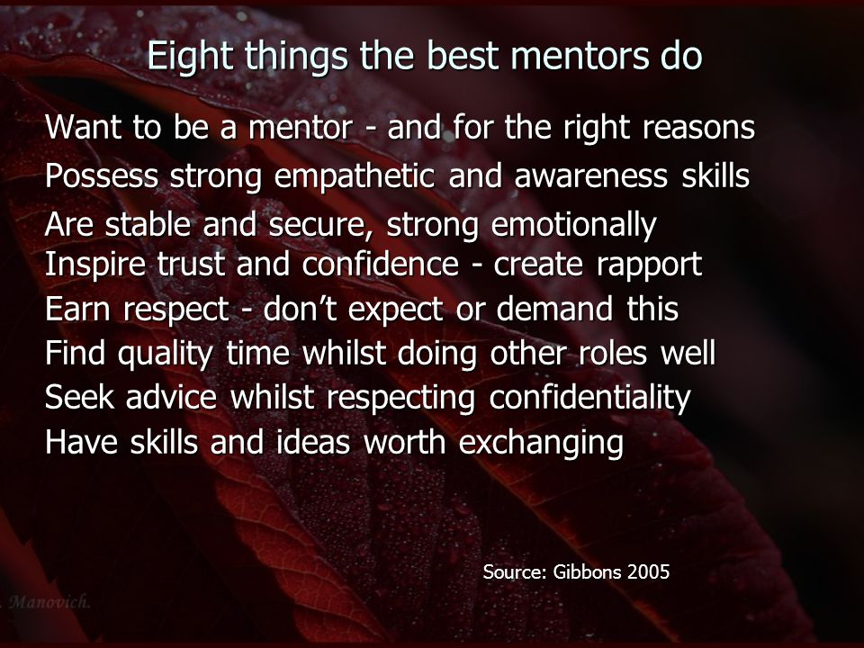 Eight things the best mentors do Want to be a mentor - and for the right reasons Possess strong empathetic and awareness skills Are stable and secure, strong emotionally Inspire trust and confidence - create rapport Earn respect - don't expect or demand this Find quality time whilst doing other roles well Seek advice whilst respecting confidentiality Have skills and ideas worth exchanging Source: Gibbons 2005 Source: Gibbons 2005