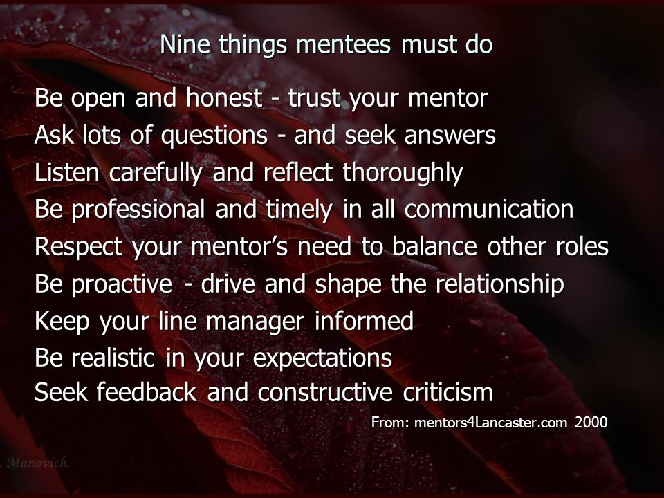 Nine things mentees must do Be open and honest - trust your mentor Ask lots of questions - and seek answers Listen carefully and reflect thoroughly Be professional and timely in all communication Respect your mentor's need to balance other roles Be proactive - drive and shape the relationship Keep your line manager informed Be realistic in your expectations Seek feedback and constructive criticism From: mentors4Lancaster.com 2000 From: mentors4Lancaster.com 2000