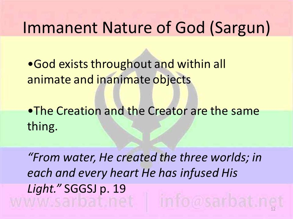12 Immanent Nature of God (Sargun) God exists throughout and within all animate and inanimate objects The Creation and the Creator are the same thing.