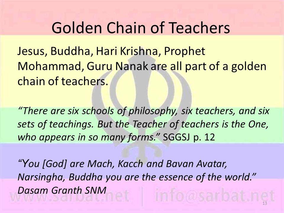 13 Golden Chain of Teachers Jesus, Buddha, Hari Krishna, Prophet Mohammad, Guru Nanak are all part of a golden chain of teachers.