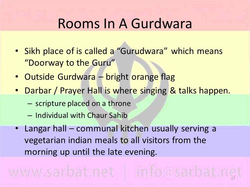 17 Rooms In A Gurdwara Sikh place of is called a Gurudwara which means Doorway to the Guru Outside Gurdwara – bright orange flag Darbar / Prayer Hall is where singing & talks happen.