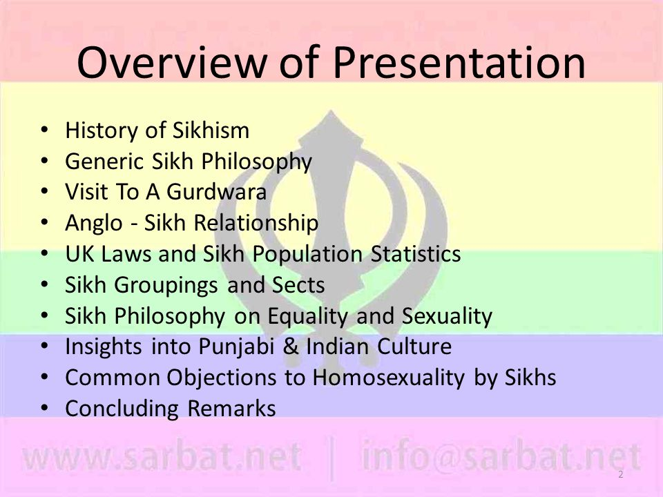 2 Overview of Presentation History of Sikhism Generic Sikh Philosophy Visit To A Gurdwara Anglo - Sikh Relationship UK Laws and Sikh Population Statistics Sikh Groupings and Sects Sikh Philosophy on Equality and Sexuality Insights into Punjabi & Indian Culture Common Objections to Homosexuality by Sikhs Concluding Remarks