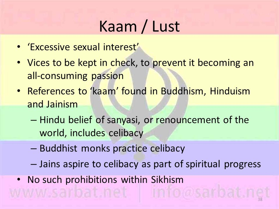 38 Kaam / Lust 'Excessive sexual interest' Vices to be kept in check, to prevent it becoming an all-consuming passion References to 'kaam' found in Buddhism, Hinduism and Jainism – Hindu belief of sanyasi, or renouncement of the world, includes celibacy – Buddhist monks practice celibacy – Jains aspire to celibacy as part of spiritual progress No such prohibitions within Sikhism