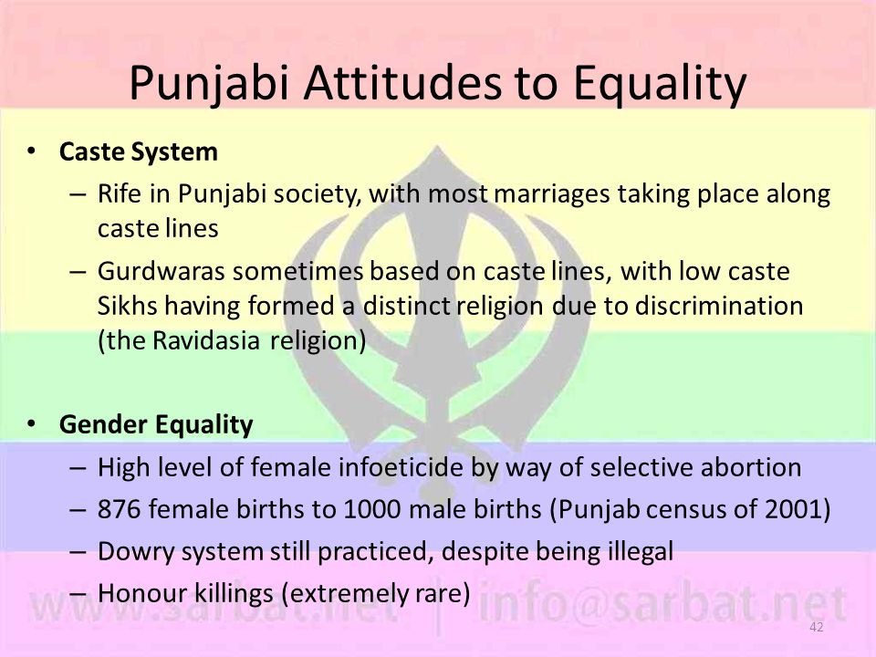 42 Punjabi Attitudes to Equality Caste System – Rife in Punjabi society, with most marriages taking place along caste lines – Gurdwaras sometimes based on caste lines, with low caste Sikhs having formed a distinct religion due to discrimination (the Ravidasia religion) Gender Equality – High level of female infoeticide by way of selective abortion – 876 female births to 1000 male births (Punjab census of 2001) – Dowry system still practiced, despite being illegal – Honour killings (extremely rare)