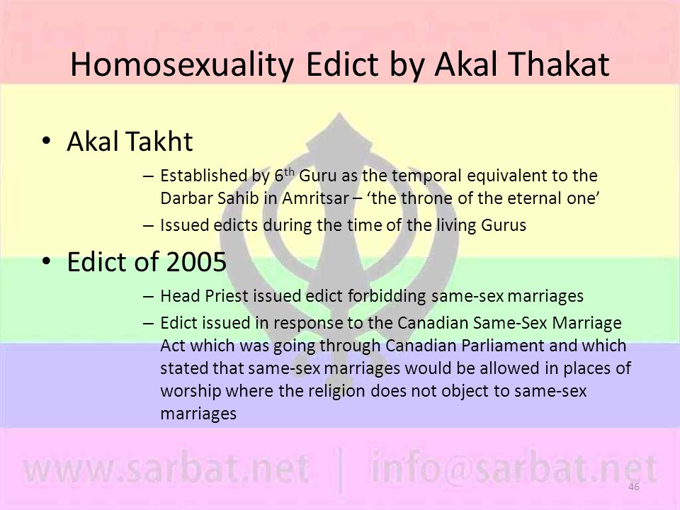 46 Homosexuality Edict by Akal Thakat Akal Takht – Established by 6 th Guru as the temporal equivalent to the Darbar Sahib in Amritsar – 'the throne of the eternal one' – Issued edicts during the time of the living Gurus Edict of 2005 – Head Priest issued edict forbidding same-sex marriages – Edict issued in response to the Canadian Same-Sex Marriage Act which was going through Canadian Parliament and which stated that same-sex marriages would be allowed in places of worship where the religion does not object to same-sex marriages