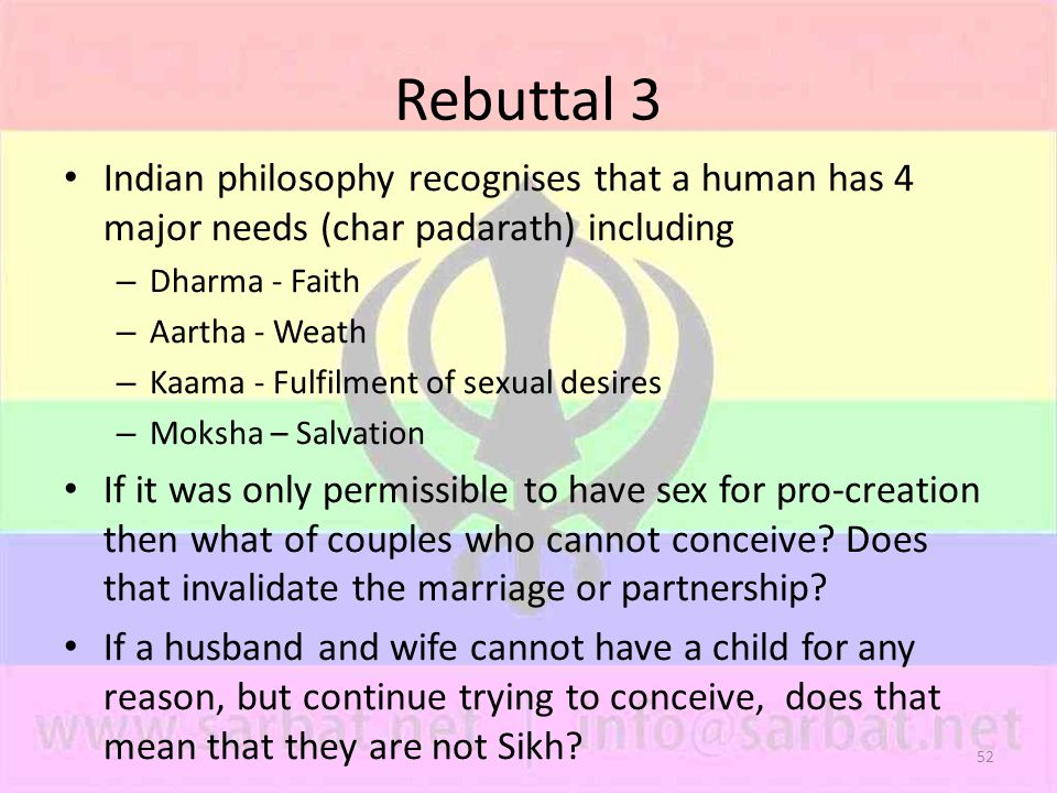 52 Rebuttal 3 Indian philosophy recognises that a human has 4 major needs (char padarath) including – Dharma - Faith – Aartha - Weath – Kaama - Fulfilment of sexual desires – Moksha – Salvation If it was only permissible to have sex for pro-creation then what of couples who cannot conceive.