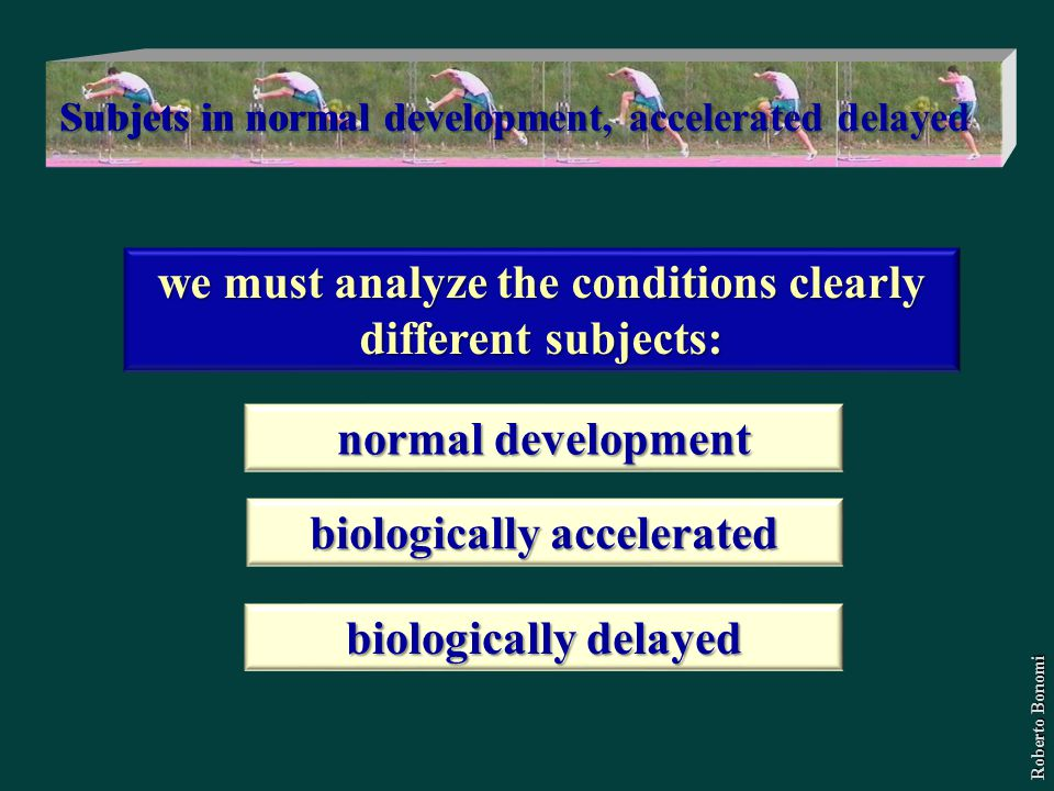 we must analyze the conditions clearly different subjects: normal development biologically accelerated biologically delayed Roberto Bonomi