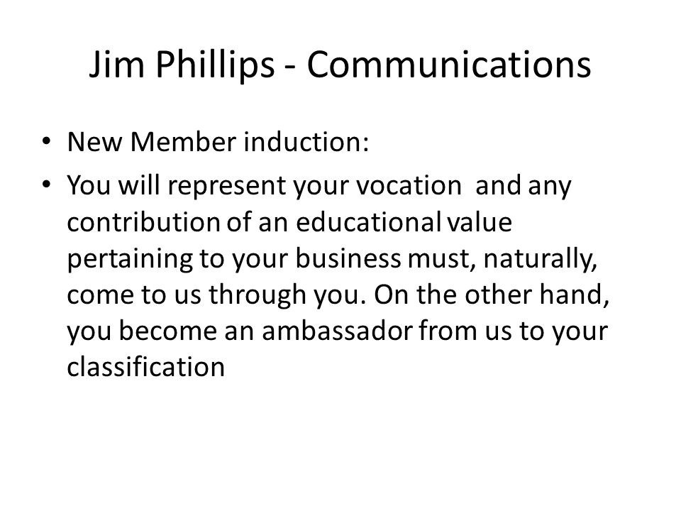 Jim Phillips - Communications New Member induction: You will represent your vocation and any contribution of an educational value pertaining to your business must, naturally, come to us through you.