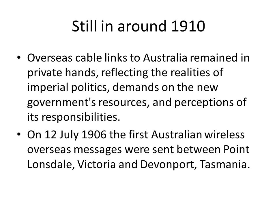 Still in around 1910 Overseas cable links to Australia remained in private hands, reflecting the realities of imperial politics, demands on the new government s resources, and perceptions of its responsibilities.