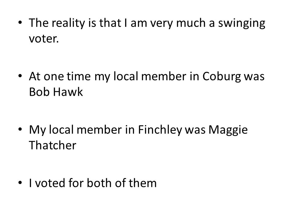 The reality is that I am very much a swinging voter. At one time my local member in Coburg was Bob Hawk My local member in Finchley was Maggie Thatche