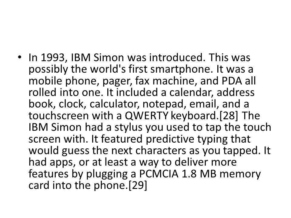 In 1993, IBM Simon was introduced. This was possibly the world s first smartphone.