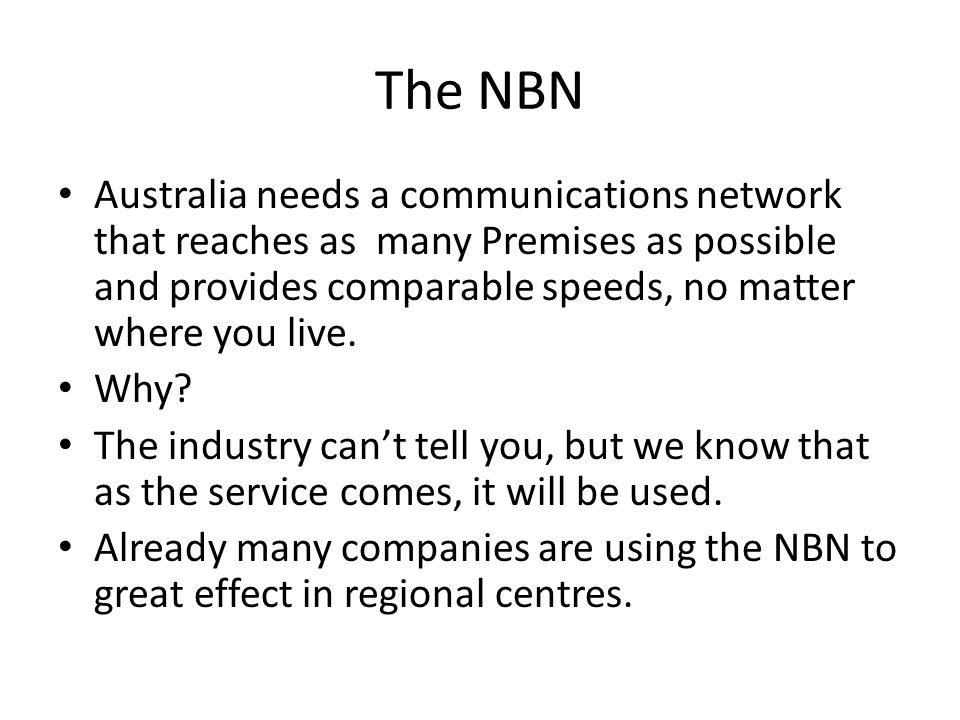 The NBN Australia needs a communications network that reaches as many Premises as possible and provides comparable speeds, no matter where you live.