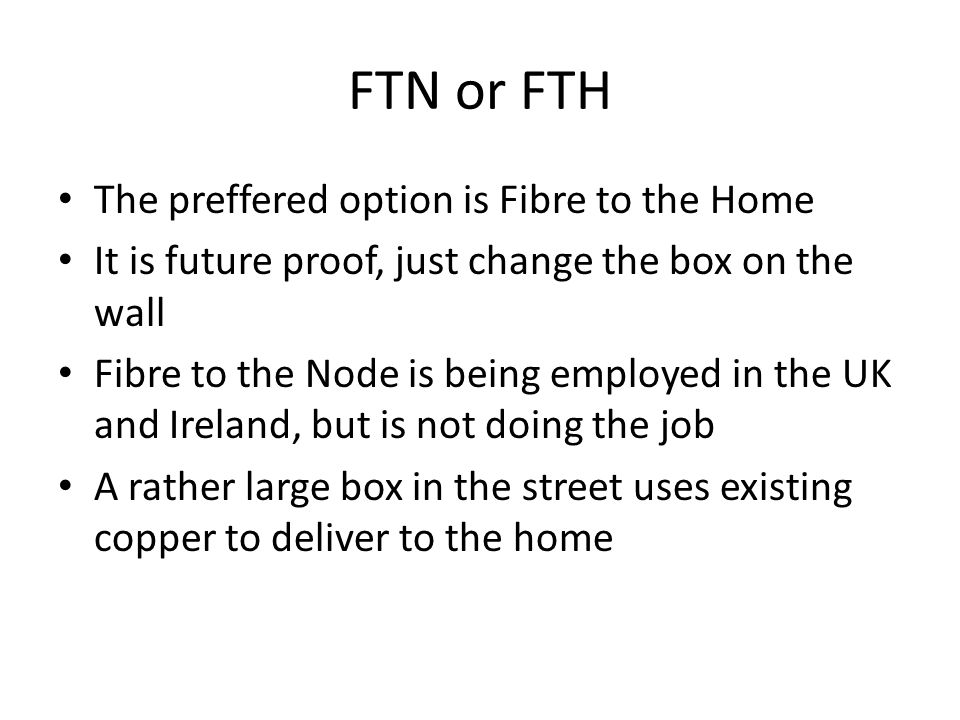 FTN or FTH The preffered option is Fibre to the Home It is future proof, just change the box on the wall Fibre to the Node is being employed in the UK and Ireland, but is not doing the job A rather large box in the street uses existing copper to deliver to the home