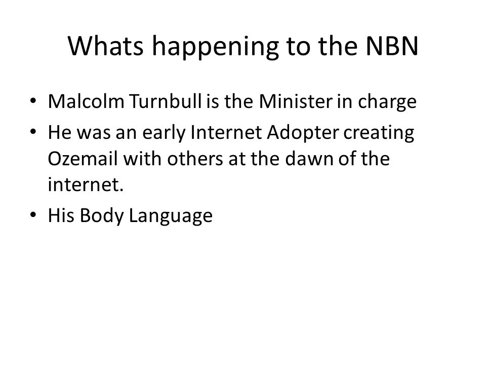 Whats happening to the NBN Malcolm Turnbull is the Minister in charge He was an early Internet Adopter creating Ozemail with others at the dawn of the internet.