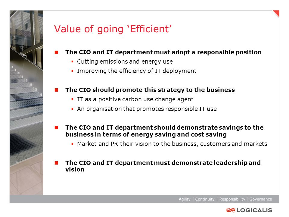 Value of going 'Efficient' The CIO and IT department must adopt a responsible position  Cutting emissions and energy use  Improving the efficiency of IT deployment The CIO should promote this strategy to the business  IT as a positive carbon use change agent  An organisation that promotes responsible IT use The CIO and IT department should demonstrate savings to the business in terms of energy saving and cost saving  Market and PR their vision to the business, customers and markets The CIO and IT department must demonstrate leadership and vision