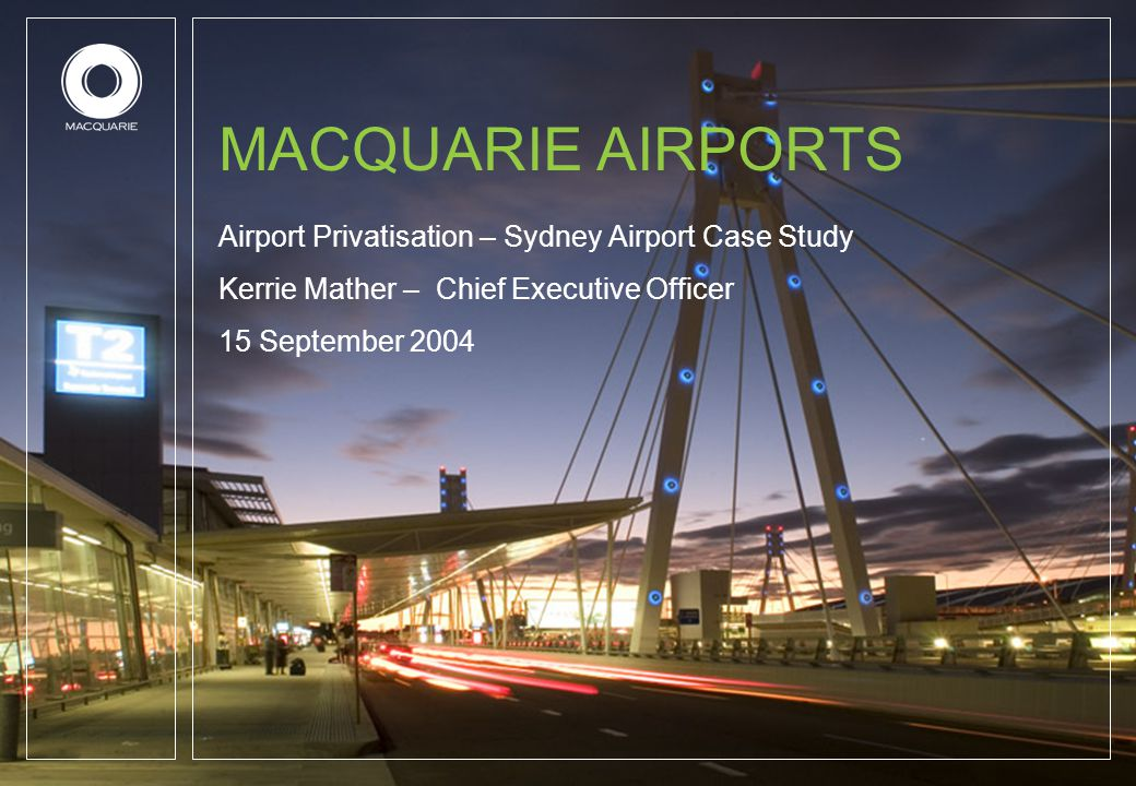 MACQUARIE AIRPORTS Airport Privatisation – Sydney Airport Case Study Kerrie Mather – Chief Executive Officer 15 September 2004