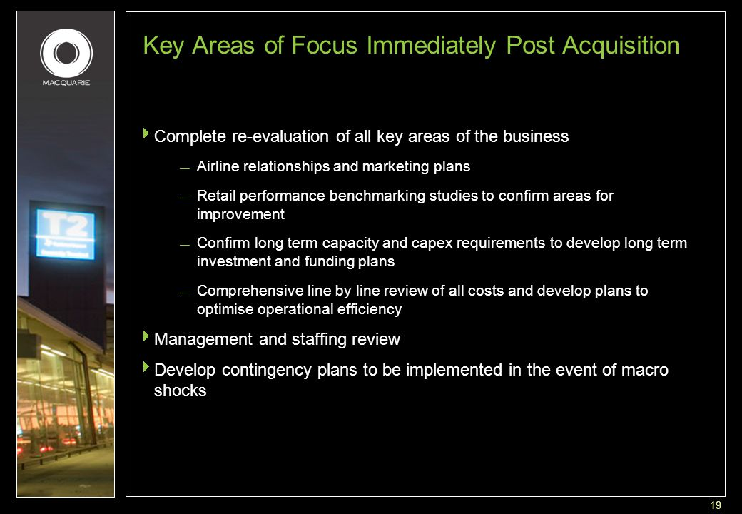 19 Key Areas of Focus Immediately Post Acquisition  Complete re-evaluation of all key areas of the business — Airline relationships and marketing plans — Retail performance benchmarking studies to confirm areas for improvement — Confirm long term capacity and capex requirements to develop long term investment and funding plans — Comprehensive line by line review of all costs and develop plans to optimise operational efficiency  Management and staffing review  Develop contingency plans to be implemented in the event of macro shocks