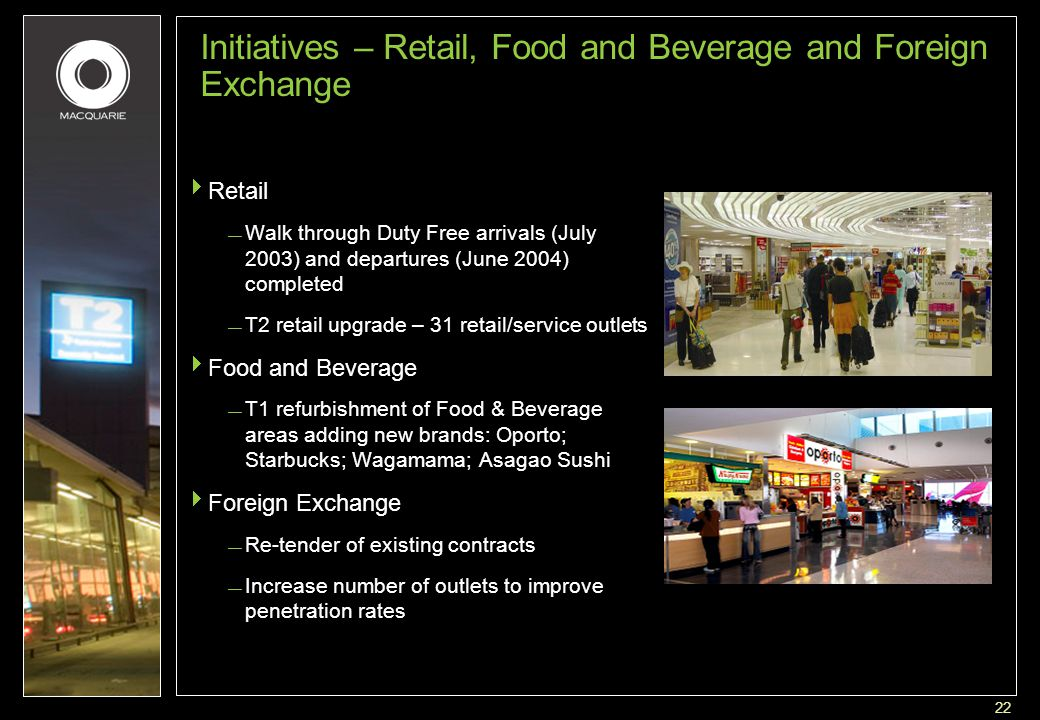 22 Initiatives – Retail, Food and Beverage and Foreign Exchange  Retail — Walk through Duty Free arrivals (July 2003) and departures (June 2004) completed — T2 retail upgrade – 31 retail/service outlets  Food and Beverage — T1 refurbishment of Food & Beverage areas adding new brands: Oporto; Starbucks; Wagamama; Asagao Sushi  Foreign Exchange — Re-tender of existing contracts — Increase number of outlets to improve penetration rates