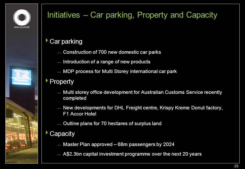 23 Initiatives – Car parking, Property and Capacity  Car parking — Construction of 700 new domestic car parks — Introduction of a range of new products — MDP process for Multi Storey international car park  Property — Multi storey office development for Australian Customs Service recently completed — New developments for DHL Freight centre, Krispy Kreme Donut factory, F1 Accor Hotel — Outline plans for 70 hectares of surplus land  Capacity — Master Plan approved – 68m passengers by 2024 — A$2.3bn capital investment programme over the next 20 years
