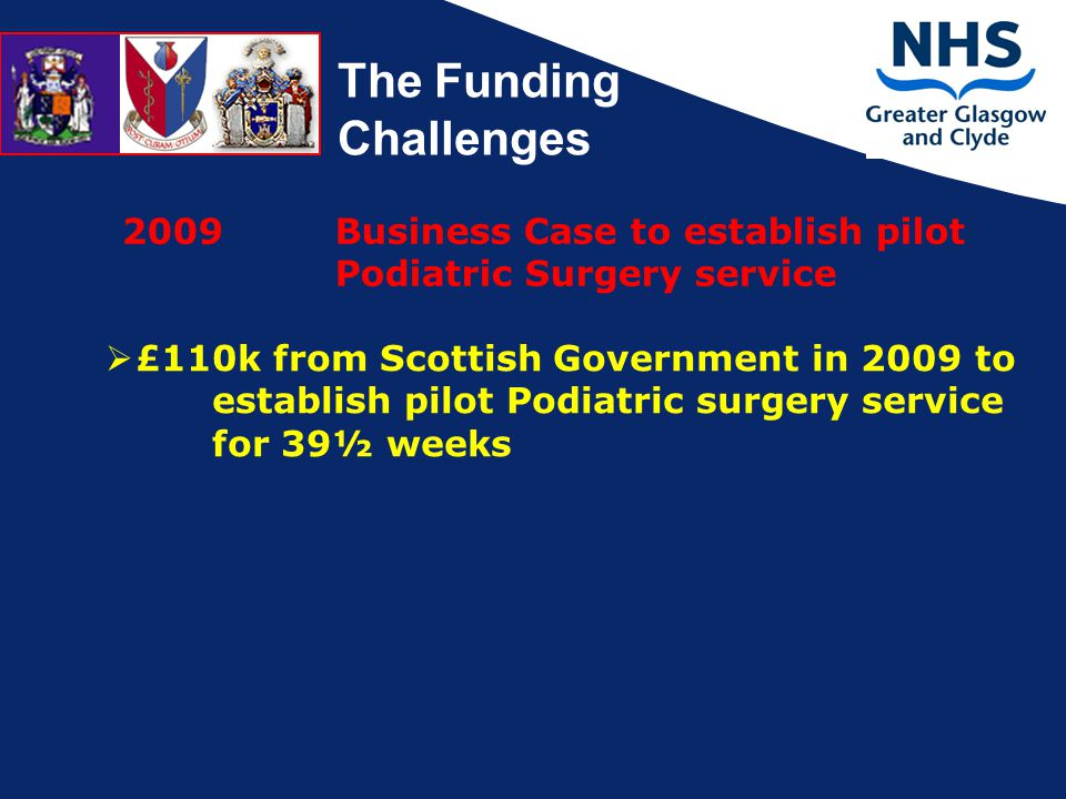 The Funding Challenges 2009 Business Case to establish pilot Podiatric Surgery service  £110k from Scottish Government in 2009 to establish pilot Podiatric surgery service for 39½ weeks