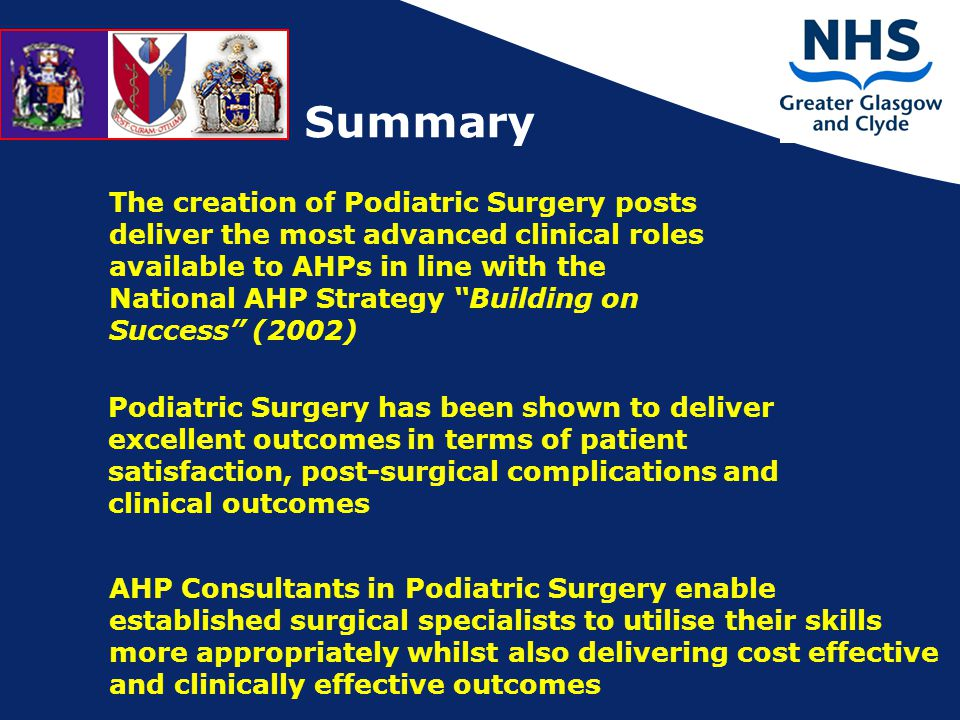 The creation of Podiatric Surgery posts deliver the most advanced clinical roles available to AHPs in line with the National AHP Strategy Building on Success (2002) Podiatric Surgery has been shown to deliver excellent outcomes in terms of patient satisfaction, post-surgical complications and clinical outcomes AHP Consultants in Podiatric Surgery enable established surgical specialists to utilise their skills more appropriately whilst also delivering cost effective and clinically effective outcomes Summary