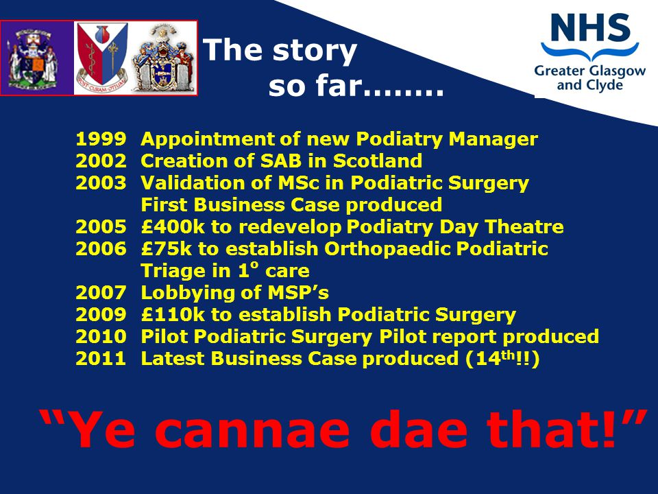 1999 Appointment of new Podiatry Manager 2002 Creation of SAB in Scotland 2003 Validation of MSc in Podiatric Surgery First Business Case produced 2005 £400k to redevelop Podiatry Day Theatre 2006 £75k to establish Orthopaedic Podiatric Triage in 1 o care 2007 Lobbying of MSP's 2009 £110k to establish Podiatric Surgery 2010 Pilot Podiatric Surgery Pilot report produced 2011 Latest Business Case produced (14 th !!) Ye cannae dae that! The story so far……..