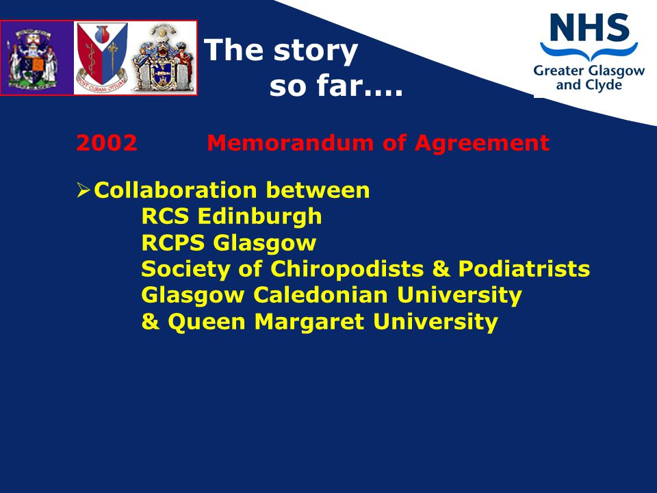 2002 Memorandum of Agreement  Collaboration between RCS Edinburgh RCPS Glasgow Society of Chiropodists & Podiatrists Glasgow Caledonian University & Queen Margaret University The story so far….