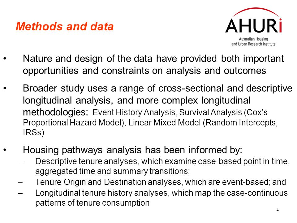 4 Methods and data Nature and design of the data have provided both important opportunities and constraints on analysis and outcomes Broader study uses a range of cross-sectional and descriptive longitudinal analysis, and more complex longitudinal methodologies: Event History Analysis, Survival Analysis (Cox's Proportional Hazard Model), Linear Mixed Model (Random Intercepts, IRSs) Housing pathways analysis has been informed by: –Descriptive tenure analyses, which examine case-based point in time, aggregated time and summary transitions; –Tenure Origin and Destination analyses, which are event-based; and –Longitudinal tenure history analyses, which map the case-continuous patterns of tenure consumption